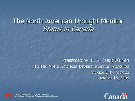 Agriculture and Agri-Food Canada Agriculture et Agroalimentaire Canada The North American Drought Monitor Status in Canada Presented by: E. G. (Ted) O'Brien.