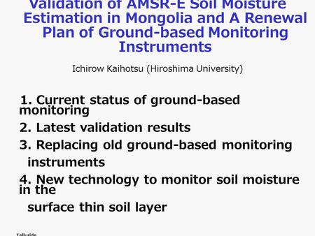 Validation of AMSR-E Soil Moisture Estimation in Mongolia and A Renewal Plan of Ground-based Monitoring Instruments Ichirow Kaihotsu (Hiroshima University)