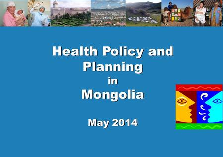 1 Policy and planning Health Policy and Planning in Mongolia May 2014 Health Policy and Planning in Mongolia May 2014.