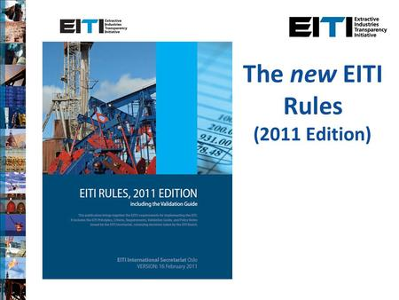 The new EITI Rules (2011 Edition). Background New edition of the EITI Rules agreed on 16 February 2011 Follows extensive consultation process, incorporating.