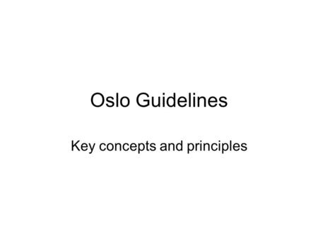 Oslo Guidelines Key concepts and principles. History… Oslo process began in 1992, with first guidelines first released in 1994. Following the increasing.