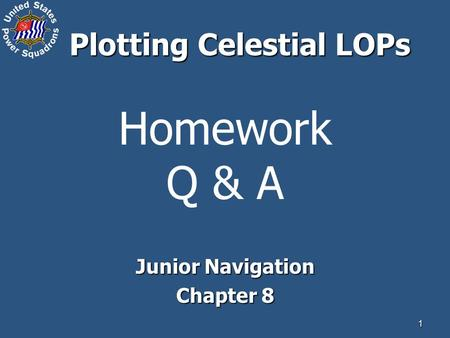 1 Homework Q & A Junior Navigation Chapter 8 Plotting Celestial LOPs.