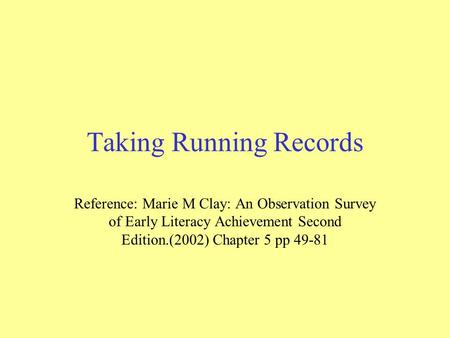 Taking Running Records Reference: Marie M Clay: An Observation Survey of Early Literacy Achievement Second Edition.(2002) Chapter 5 pp 49-81.