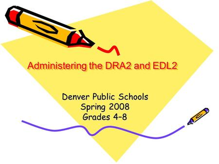 Administering the DRA2 and EDL2 Denver Public Schools Spring 2008 Grades 4–8.