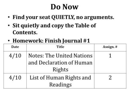 Do Now Find your seat QUIETLY, no arguments. Sit quietly and copy the Table of Contents. Homework: Finish Journal #1 DateTitleAssign. # 4/10Notes: The.