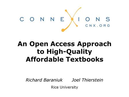 Richard Baraniuk Joel Thierstein Rice University An Open Access Approach to High-Quality Affordable Textbooks.