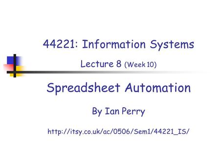 44221: Information Systems Lecture 8 (Week 10) Spreadsheet Automation By Ian Perry