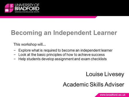Becoming an Independent Learner Louise Livesey Academic Skills Adviser This workshop will... −Explore what is required to become an independent learner.