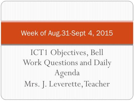 ICT1 Objectives, Bell Work Questions and Daily Agenda Mrs. J. Leverette, Teacher Week of Aug.31-Sept 4, 2015.