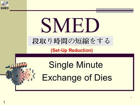 SMED 1 Single Minute Exchange of Dies (Set-Up Reduction) 1.