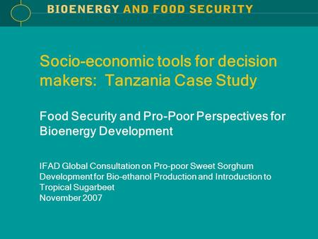 Socio-economic tools for decision makers: Tanzania Case Study Food Security and Pro-Poor Perspectives for Bioenergy Development IFAD Global Consultation.