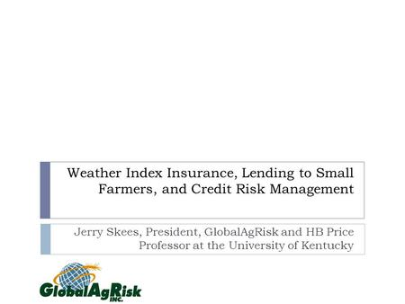 Weather Index Insurance, Lending to Small Farmers, and Credit Risk Management Jerry Skees, President, GlobalAgRisk and HB Price Professor at the University.