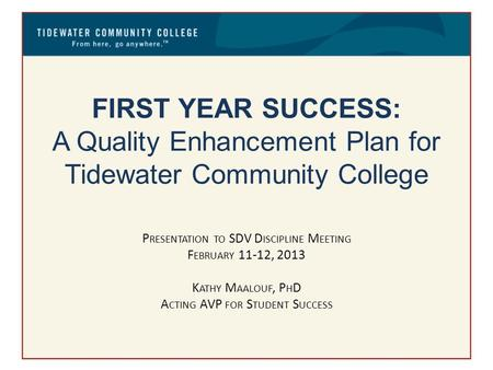 FIRST YEAR SUCCESS: A Quality Enhancement Plan for Tidewater Community College P RESENTATION TO SDV D ISCIPLINE M EETING F EBRUARY 11-12, 2013 K ATHY M.