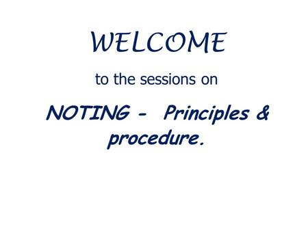 WELCOME to the sessions on NOTING - Principles & procedure.