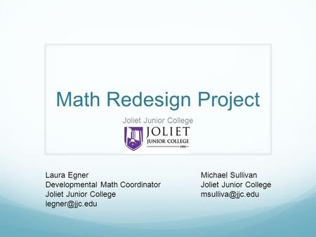 Math Redesign Project Laura Egner Developmental Math Coordinator Joliet Junior College Joliet Junior College Michael Sullivan Joliet Junior.