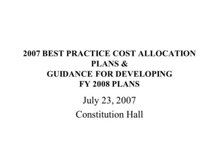 2007 BEST PRACTICE COST ALLOCATION PLANS & GUIDANCE FOR DEVELOPING FY 2008 PLANS July 23, 2007 Constitution Hall.