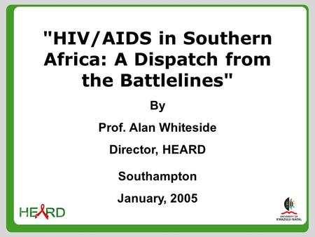 HIV/AIDS in Southern Africa: A Dispatch from the Battlelines By Prof. Alan Whiteside Director, HEARD Southampton January, 2005.