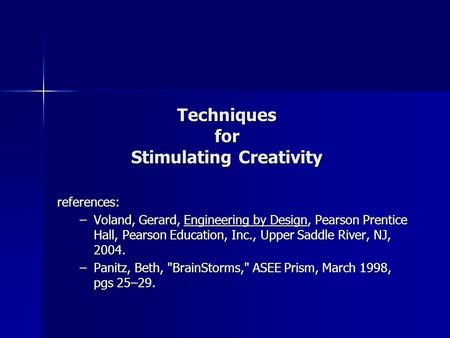 Techniques for Stimulating Creativity references: –Voland, Gerard, Engineering by Design, Pearson Prentice Hall, Pearson Education, Inc., Upper Saddle.
