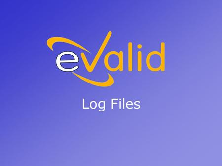 Log Files. eValid Log Files eValid validates your WebSite by recognizing and recording both successful and unsuccessful events. Detailed records are stored.