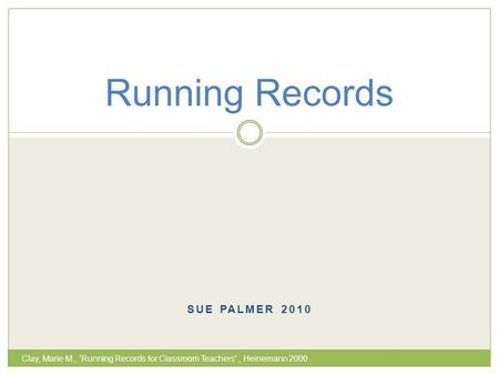 SUE PALMER 2010 Running Records Clay, Marie M., 'Running Records for Classroom Teachers', Heinemann 2000.