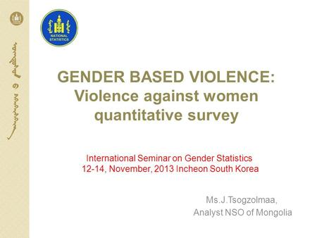 GENDER BASED VIOLENCE: Violence against women quantitative survey Ms.J.Tsogzolmaa, Analyst NSO of Mongolia International Seminar on Gender Statistics 12-14,
