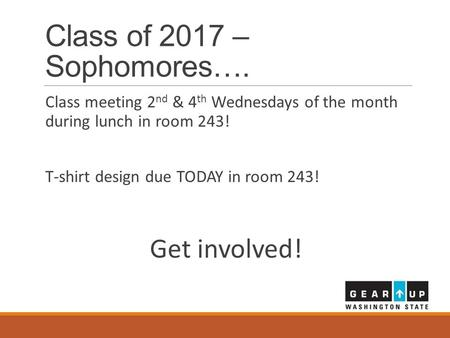 Class of 2017 – Sophomores…. Class meeting 2 nd & 4 th Wednesdays of the month during lunch in room 243! T-shirt design due TODAY in room 243! Get involved!
