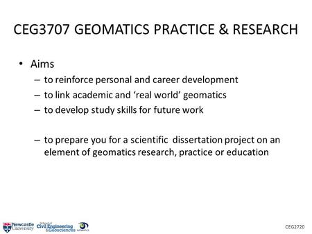 CEG2720 CEG3707 GEOMATICS PRACTICE & RESEARCH Aims – to reinforce personal and career development – to link academic and 'real world' geomatics – to develop.