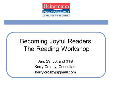 Becoming Joyful Readers: The Reading Workshop Jan. 29, 30, and 31st Kerry Crosby, Consultant