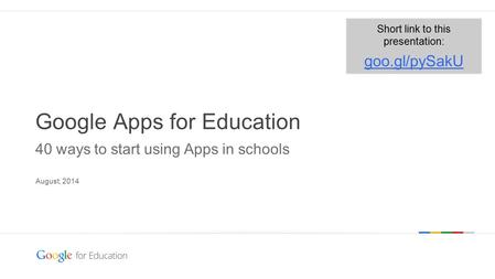 Google confidential | Do not distribute Google Apps for Education 40 ways to start using Apps in schools August, 2014 Short link to this presentation: