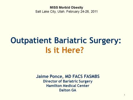 1 Jaime Ponce, MD FACS FASMBS Director of Bariatric Surgery Hamilton Medical Center Dalton GA Outpatient Bariatric Surgery: Is it Here? MISS Morbid Obesity.