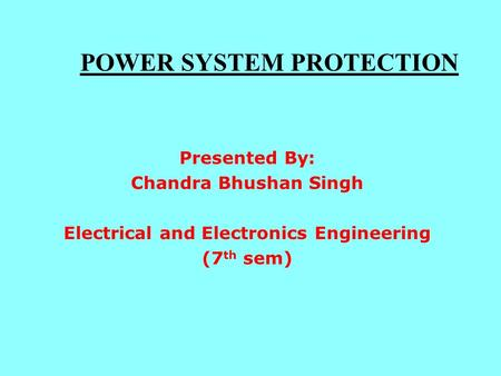 POWER SYSTEM PROTECTION Presented By: Chandra Bhushan Singh Electrical and Electronics Engineering (7 th sem)