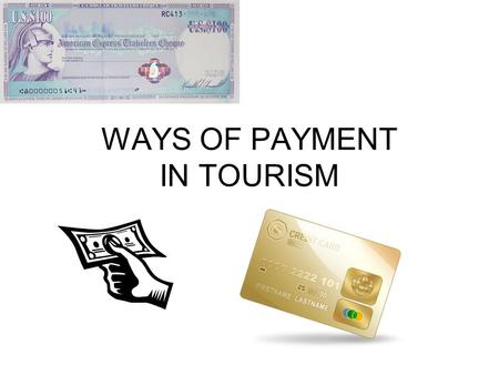 WAYS OF PAYMENT IN TOURISM. Ways of payment in tourism: cash travellers cheque (traveler's cheque) debit or credit card voucher.
