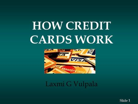 1 1 Slide HOW CREDIT CARDS WORK Laxmi G Vulpala. 2 2 Slide How Credit Cards Work n What the numbers on the card mean? n How the transactions work? n Main.