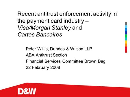 Recent antitrust enforcement activity in the payment card industry – Visa/Morgan Stanley and Cartes Bancaires Peter Willis, Dundas & Wilson LLP ABA Antitrust.