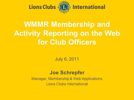WMMR Membership and Activity Reporting on the Web for Club Officers July 6, 2011 Joe Schrepfer Manager, Membership & Web Applications Lions Clubs International.