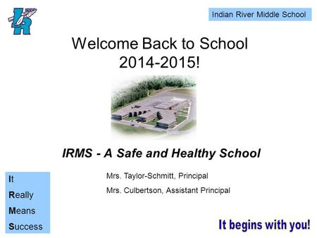 Indian River Middle School It Really Means Success Welcome Back to School 2014-2015! IRMS - A Safe and Healthy School Mrs. Taylor-Schmitt, Principal Mrs.