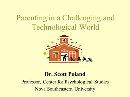 Parenting in a Challenging and Technological World Dr. Scott Poland Professor, Center for Psychological Studies Nova Southeastern University.