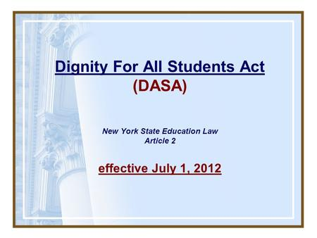 Dignity For All Students Act (DASA) New York State Education Law Article 2 effective July 1, 2012.