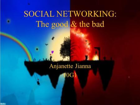 SOCIAL NETWORKING: The good & the bad Anjanette Jianna 10G1.