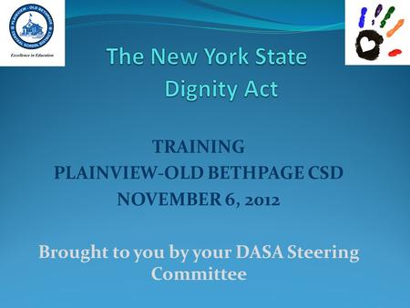 TRAINING PLAINVIEW-OLD BETHPAGE CSD NOVEMBER 6, 2012 Brought to you by your DASA Steering Committee.