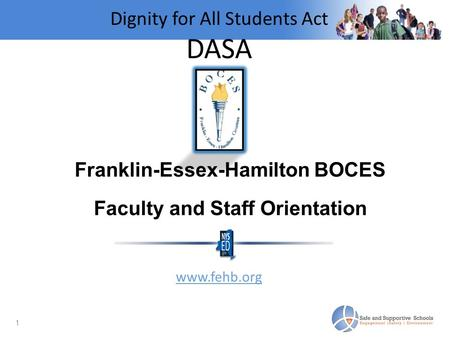 1 Dignity for All Students Act DASA BOCES Faculty and Staff Orientation September 3, 2014 www.fehb.org Franklin-Essex-Hamilton BOCES Faculty and Staff.