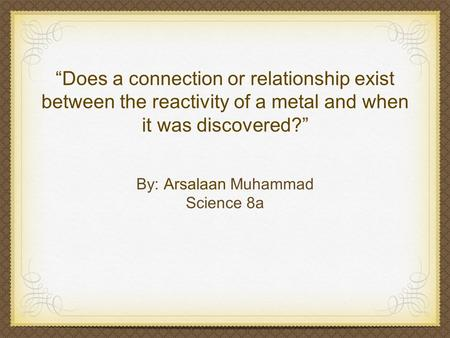 """Does a connection or relationship exist between the reactivity of a metal and when it was discovered?"" By: Arsalaan Muhammad Science 8a."