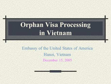 Orphan Visa Processing in Vietnam Embassy of the United States of America Hanoi, Vietnam December 15, 2005.