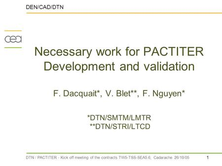 1 DTN / PACTITER - Kick off meeting of the contracts TW5-TSS-SEA5.6, Cadarache 26/10/05 Necessary work for PACTITER Development and validation F. Dacquait*,