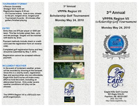 3 rd Annual VPPPA Region VII Scholarship Golf Tournament Monday May 24, 2010 Eagle Hills Golf Course 501 Eagle Hills Dr Papillion, NE 68133-3367 (402)