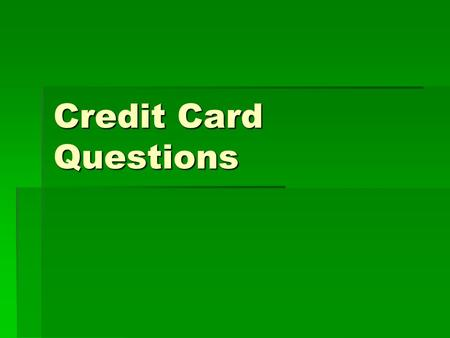 Credit Card Questions. What is credit?  Borrowing money for a fee with the promise to pay back at a later date. This credit you apply for.  Credit cards.