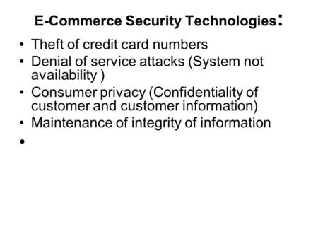 E-Commerce Security Technologies : Theft of credit card numbers Denial of service attacks (System not availability ) Consumer privacy (Confidentiality.