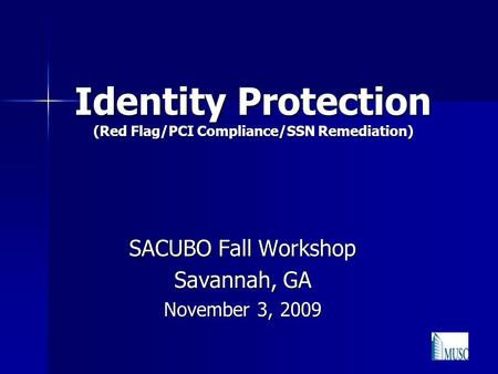 Identity Protection (Red Flag/PCI Compliance/SSN Remediation) SACUBO Fall Workshop Savannah, GA November 3, 2009.