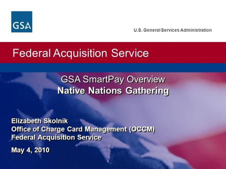 Federal Acquisition Service U.S. General Services Administration GSA SmartPay Overview Native Nations Gathering Elizabeth Skolnik Office of Charge Card.