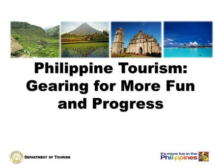D EPARTMENT OF T OURISM Philippine Tourism: Gearing for More Fun and Progress.